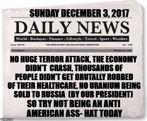 One day please! | NO HUGE TERROR ATTACK, THE ECONOMY DIDN'T  CRASH, THOUSANDS OF PEOPLE DIDN'T GET BRUTALLY ROBBED OF THEIR HEALTHCARE, NO URANIUM BEING SOLD  | image tagged in news,trump | made w/ Imgflip meme maker