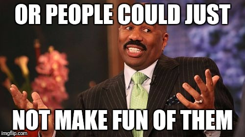 Steve Harvey Meme | OR PEOPLE COULD JUST NOT MAKE FUN OF THEM | image tagged in memes,steve harvey | made w/ Imgflip meme maker