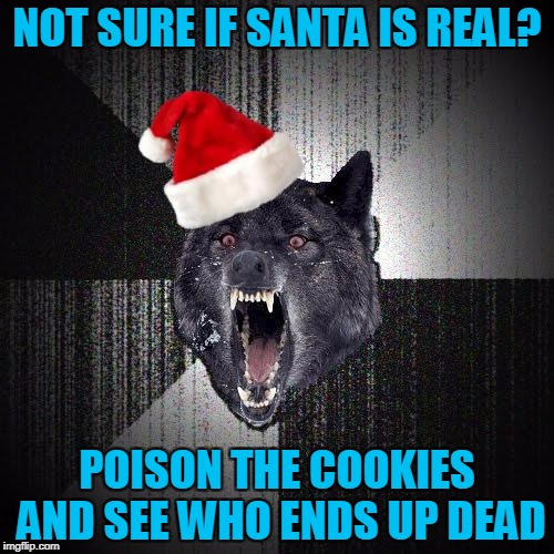 Christmas Insanity Wolf | NOT SURE IF SANTA IS REAL? POISON THE COOKIES AND SEE WHO ENDS UP DEAD | image tagged in christmas insanity wolf,americanpenguin | made w/ Imgflip meme maker
