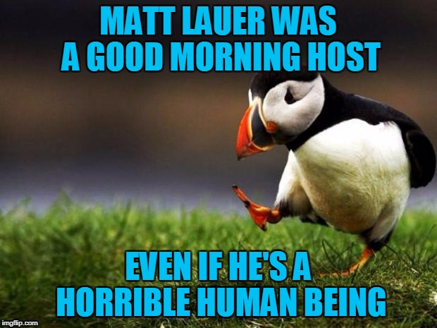 unpopular opinion penguin | MATT LAUER WAS A GOOD MORNING HOST EVEN IF HE'S A HORRIBLE HUMAN BEING | image tagged in unpopular opinion penguin,americanpenguin | made w/ Imgflip meme maker