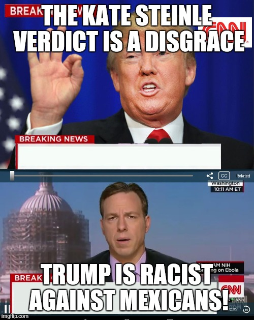 CNN Spins Trump News  | THE KATE STEINLE VERDICT IS A DISGRACE TRUMP IS RACIST AGAINST MEXICANS! | image tagged in cnn spins trump news | made w/ Imgflip meme maker