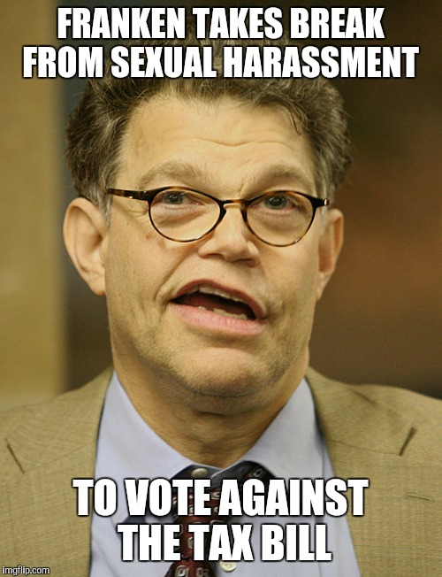 FRANKEN TAKES BREAK FROM SEXUAL HARASSMENT TO VOTE AGAINST THE TAX BILL | image tagged in al franken | made w/ Imgflip meme maker
