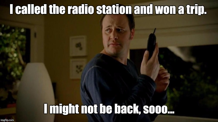 I called the radio station and won a trip. I might not be back, sooo... | made w/ Imgflip meme maker