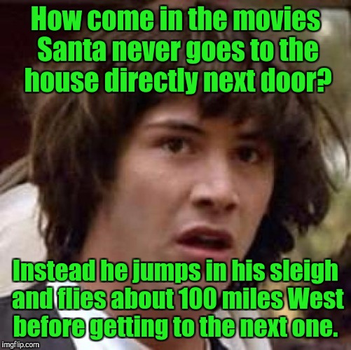 Conspiracy Keanu Meme | How come in the movies Santa never goes to the house directly next door? Instead he jumps in his sleigh and flies about 100 miles West befor | image tagged in memes,conspiracy keanu | made w/ Imgflip meme maker