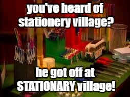 you've heard of stationery village? he got off at STATIONARY village! | made w/ Imgflip meme maker