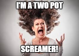I'M A TWO POT SCREAMER! | made w/ Imgflip meme maker