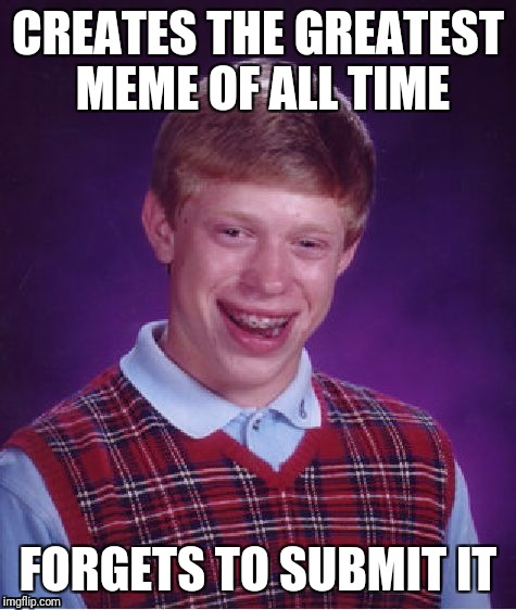 Bad Luck Brian Meme | CREATES THE GREATEST MEME OF ALL TIME FORGETS TO SUBMIT IT | image tagged in memes,bad luck brian | made w/ Imgflip meme maker