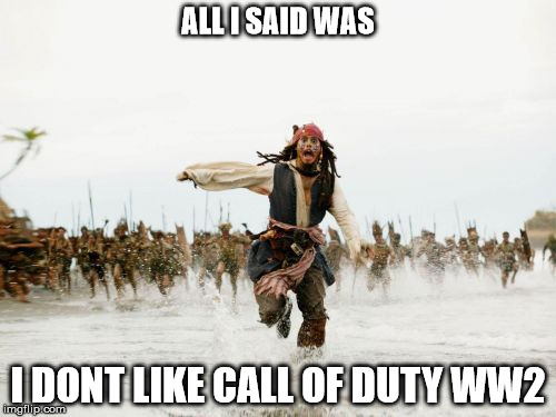 Jack Sparrow Being Chased Meme | ALL I SAID WAS I DONT LIKE CALL OF DUTY WW2 | image tagged in memes,jack sparrow being chased | made w/ Imgflip meme maker