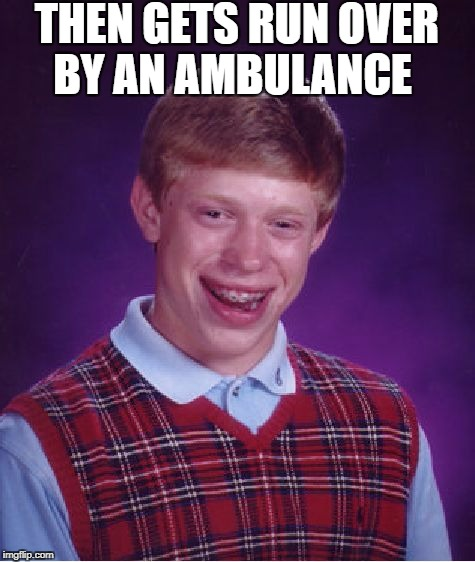 Bad Luck Brian Meme | THEN GETS RUN OVER BY AN AMBULANCE | image tagged in memes,bad luck brian | made w/ Imgflip meme maker