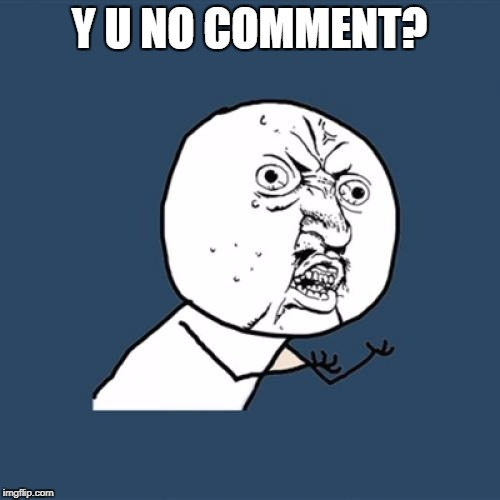 Y U No Meme | Y U NO COMMENT? | image tagged in memes,y u no | made w/ Imgflip meme maker