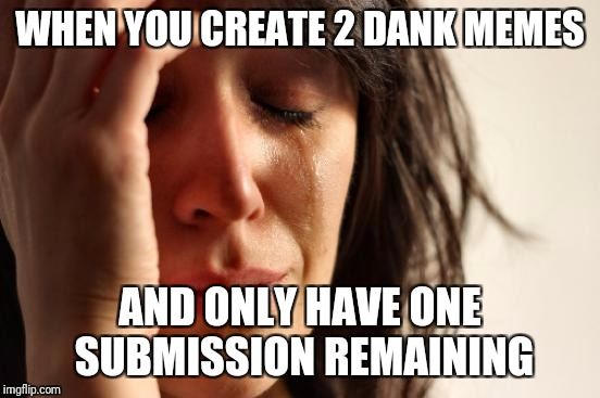 First World Problems Meme | WHEN YOU CREATE 2 DANK MEMES AND ONLY HAVE ONE SUBMISSION REMAINING | image tagged in memes,first world problems | made w/ Imgflip meme maker