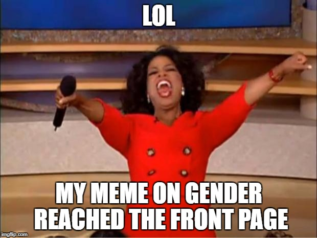 Oprah You Get A Meme | LOL MY MEME ON GENDER REACHED THE FRONT PAGE | image tagged in memes,oprah you get a | made w/ Imgflip meme maker