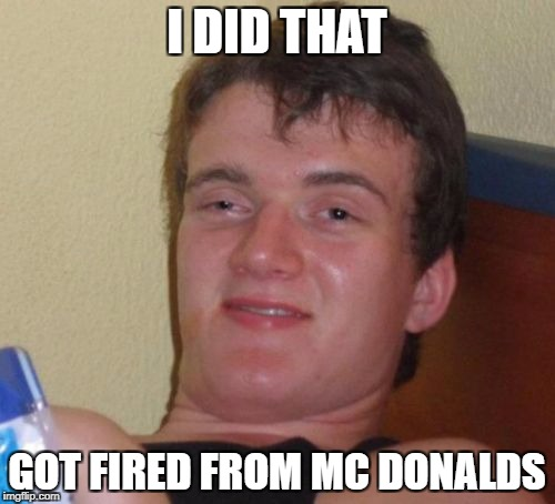 10 Guy Meme | I DID THAT GOT FIRED FROM MC DONALDS | image tagged in memes,10 guy | made w/ Imgflip meme maker