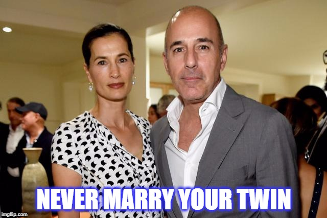 NEVER MARRY YOUR TWIN | image tagged in matt lauer,sexual harassment | made w/ Imgflip meme maker