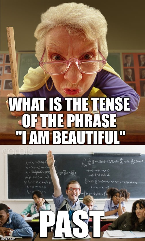 "Teacher: What is the tense of the phrase ""I am beautiful""??? 