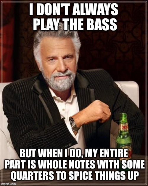 The Most Interesting Man In The World | I DON'T ALWAYS PLAY THE BASS BUT WHEN I DO, MY ENTIRE PART IS WHOLE NOTES WITH SOME QUARTERS TO SPICE THINGS UP | image tagged in memes,the most interesting man in the world | made w/ Imgflip meme maker
