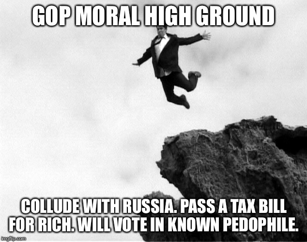 Man Jumping Off a Cliff | GOP MORAL HIGH GROUND COLLUDE WITH RUSSIA. PASS A TAX BILL FOR RICH. WILL VOTE IN KNOWN PEDOPHILE. | image tagged in man jumping off a cliff | made w/ Imgflip meme maker