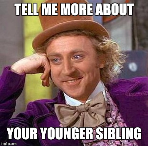 Creepy Condescending Wonka Meme | TELL ME MORE ABOUT YOUR YOUNGER SIBLING | image tagged in memes,creepy condescending wonka | made w/ Imgflip meme maker