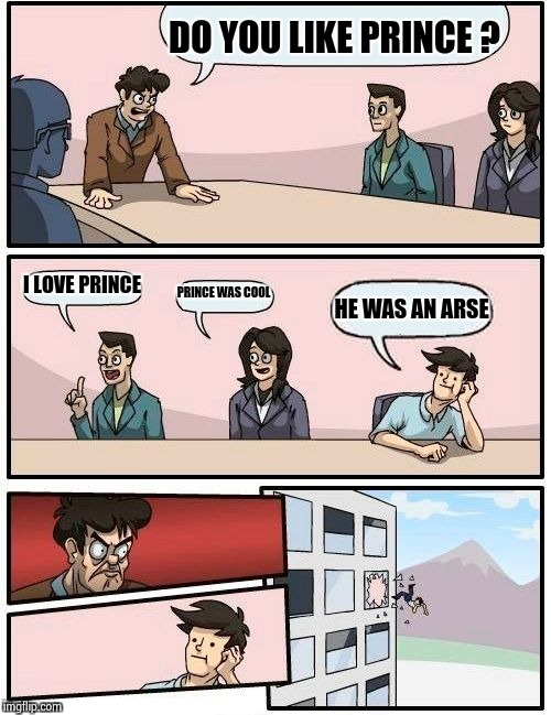 Boardroom Meeting Suggestion Meme | DO YOU LIKE PRINCE ? I LOVE PRINCE PRINCE WAS COOL HE WAS AN ARSE | image tagged in memes,boardroom meeting suggestion | made w/ Imgflip meme maker