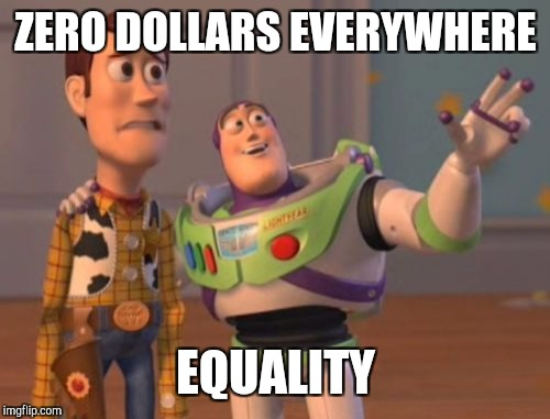 X, X Everywhere Meme | ZERO DOLLARS EVERYWHERE EQUALITY | image tagged in memes,x,x everywhere,x x everywhere | made w/ Imgflip meme maker