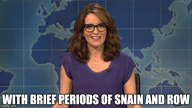 Tina Fey weekend update | WITH BRIEF PERIODS OF SNAIN AND ROW | image tagged in tina fey weekend update | made w/ Imgflip meme maker