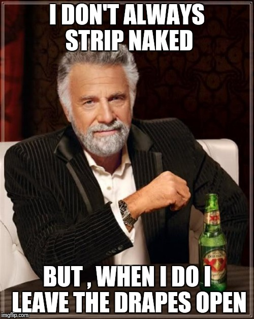 The Most Interesting Man In The World Meme | I DON'T ALWAYS STRIP NAKED BUT , WHEN I DO I LEAVE THE DRAPES OPEN | image tagged in memes,the most interesting man in the world | made w/ Imgflip meme maker