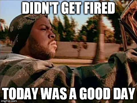 DIDN'T GET FIRED TODAY WAS A GOOD DAY | made w/ Imgflip meme maker
