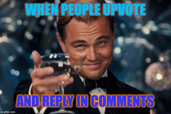 Leonardo Dicaprio Cheers Meme | WHEN PEOPLE UPVOTE AND REPLY IN COMMENTS | image tagged in memes,leonardo dicaprio cheers | made w/ Imgflip meme maker