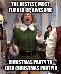Buddy The Elf | THE BESTEST, MOST TURNED UP, AWESOME CHRISTMAS PARTY TO EVER CHRISTMAS PARTY!!! | image tagged in buddy the elf | made w/ Imgflip meme maker