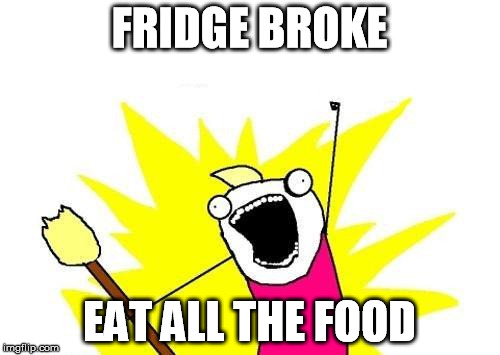 X All The Y Meme | FRIDGE BROKE EAT ALL THE FOOD | image tagged in memes,x all the y | made w/ Imgflip meme maker