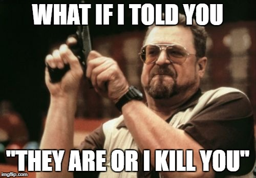 "Am I The Only One Around Here Meme | WHAT IF I TOLD YOU ""THEY ARE OR I KILL YOU"" 