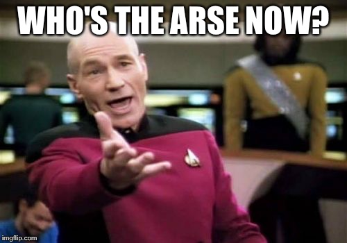 Picard Wtf Meme | WHO'S THE ARSE NOW? | image tagged in memes,picard wtf | made w/ Imgflip meme maker