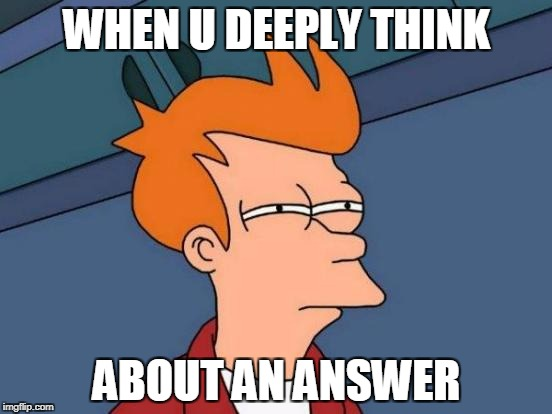 Futurama Fry Meme | WHEN U DEEPLY THINK ABOUT AN ANSWER | image tagged in memes,futurama fry | made w/ Imgflip meme maker