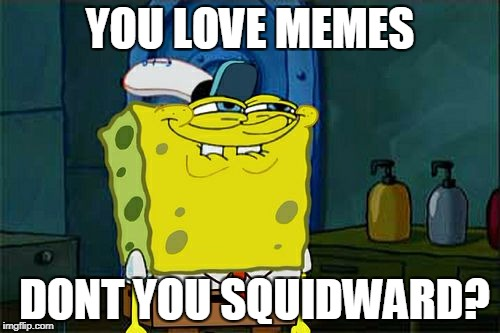 Dont You Squidward Meme | YOU LOVE MEMES DONT YOU SQUIDWARD? | image tagged in memes,dont you squidward | made w/ Imgflip meme maker