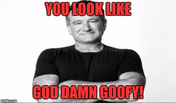 YOU LOOK LIKE GO***AMN GOOFY! | made w/ Imgflip meme maker