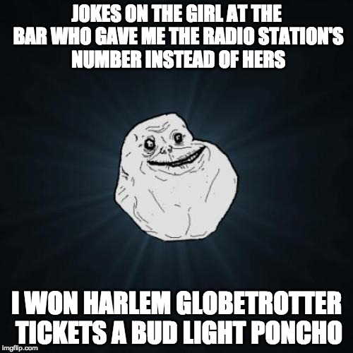 So he has that going for him | JOKES ON THE GIRL AT THE BAR WHO GAVE ME THE RADIO STATION'S NUMBER INSTEAD OF HERS I WON HARLEM GLOBETROTTER TICKETS A BUD LIGHT PONCHO | image tagged in memes,forever alone,harlem,radio | made w/ Imgflip meme maker