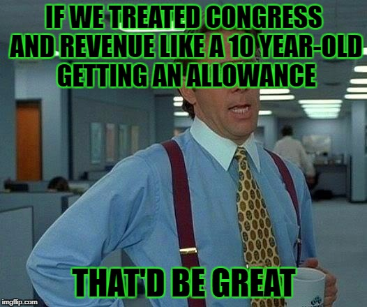 That Would Be Great Meme | IF WE TREATED CONGRESS AND REVENUE LIKE A 10 YEAR-OLD GETTING AN ALLOWANCE THAT'D BE GREAT | image tagged in memes,that would be great | made w/ Imgflip meme maker
