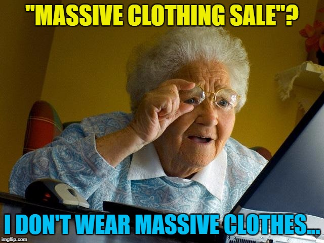 "Grandma Finds The Internet Meme | ""MASSIVE CLOTHING SALE""? I DON'T WEAR MASSIVE CLOTHES... 