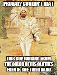 PROBALY COULDN'T BEAT THIS GUY JUDGING FROM THE COLOR OF HIS CLOTHES EVEN IF  SHE TRIED HARD | made w/ Imgflip meme maker