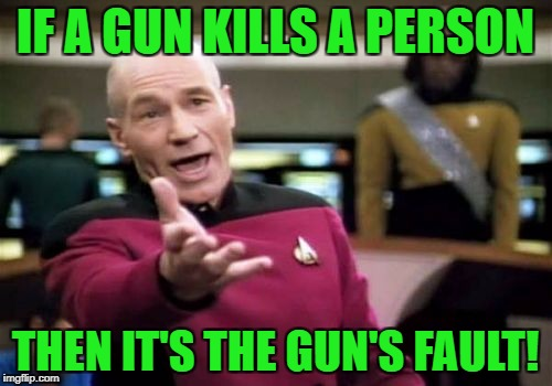Picard Wtf Meme | IF A GUN KILLS A PERSON THEN IT'S THE GUN'S FAULT! | image tagged in memes,picard wtf | made w/ Imgflip meme maker