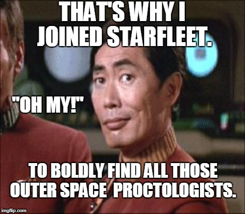 "THAT'S WHY I JOINED STARFLEET. TO BOLDLY FIND ALL THOSE OUTER SPACE  PROCTOLOGISTS. ""OH MY!"" 