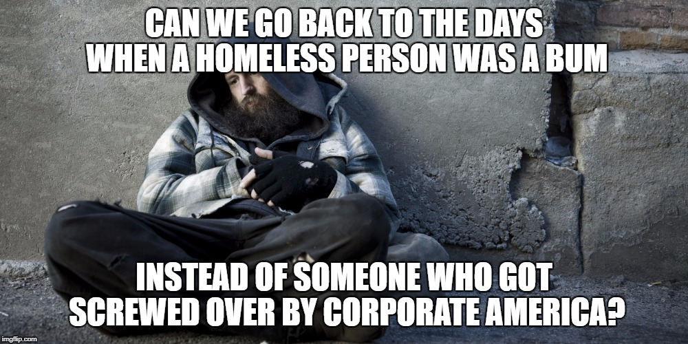 CAN WE GO BACK TO THE DAYS WHEN A HOMELESS PERSON WAS A BUM INSTEAD OF SOMEONE WHO GOT SCREWED OVER BY CORPORATE AMERICA? | image tagged in homeless guy 2017-12-2 | made w/ Imgflip meme maker