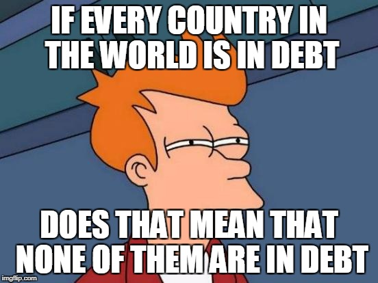 Futurama Fry Meme | IF EVERY COUNTRY IN THE WORLD IS IN DEBT DOES THAT MEAN THAT NONE OF THEM ARE IN DEBT | image tagged in memes,futurama fry | made w/ Imgflip meme maker