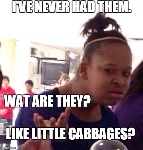 Black Girl Wat Meme | I'VE NEVER HAD THEM. LIKE LITTLE CABBAGES? WAT ARE THEY? | image tagged in memes,black girl wat | made w/ Imgflip meme maker