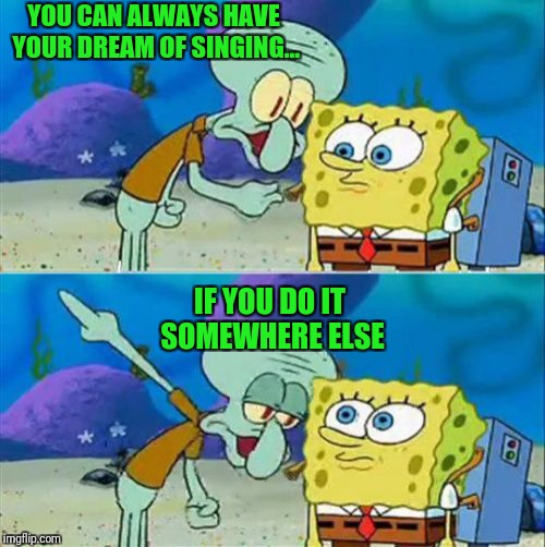 Talk To Spongebob Meme | YOU CAN ALWAYS HAVE YOUR DREAM OF SINGING... IF YOU DO IT SOMEWHERE ELSE | image tagged in memes,talk to spongebob | made w/ Imgflip meme maker