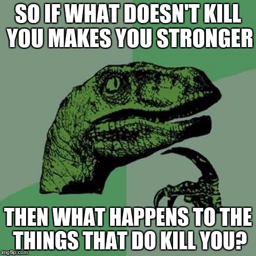 Philosoraptor | SO IF WHAT DOESN'T KILL YOU MAKES YOU STRONGER THEN WHAT HAPPENS TO THE THINGS THAT DO KILL YOU? | image tagged in memes,philosoraptor,funny,too funny | made w/ Imgflip meme maker