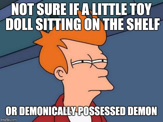 Futurama Fry Meme | NOT SURE IF A LITTLE TOY DOLL SITTING ON THE SHELF OR DEMONICALLY POSSESSED DEMON | image tagged in memes,futurama fry | made w/ Imgflip meme maker
