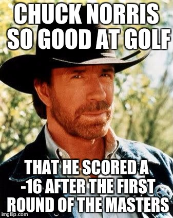 Chuck Norris Golf | CHUCK NORRIS SO GOOD AT GOLF THAT HE SCORED A -16 AFTER THE FIRST ROUND OF THE MASTERS | image tagged in memes,chuck norris,golf | made w/ Imgflip meme maker