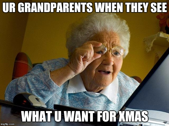 Grandma Finds The Internet Meme | UR GRANDPARENTS WHEN THEY SEE WHAT U WANT FOR XMAS | image tagged in memes,grandma finds the internet | made w/ Imgflip meme maker