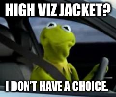 HIGH VIZ JACKET? I DON'T HAVE A CHOICE. | image tagged in kermit car | made w/ Imgflip meme maker